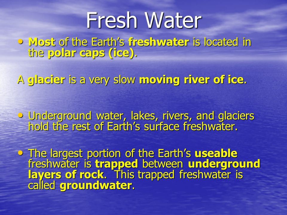 Fresh Water Most of the Earth's freshwater is located in the polar caps (ice). A glacier is a very slow moving river of ice.