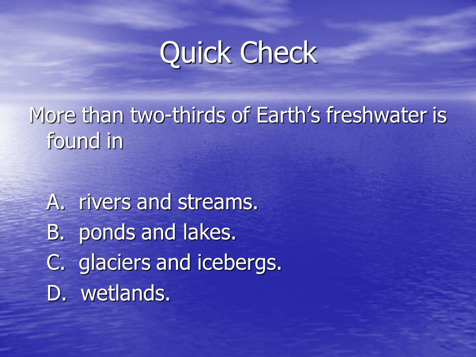 Quick Check More than two-thirds of Earth's freshwater is found in A.