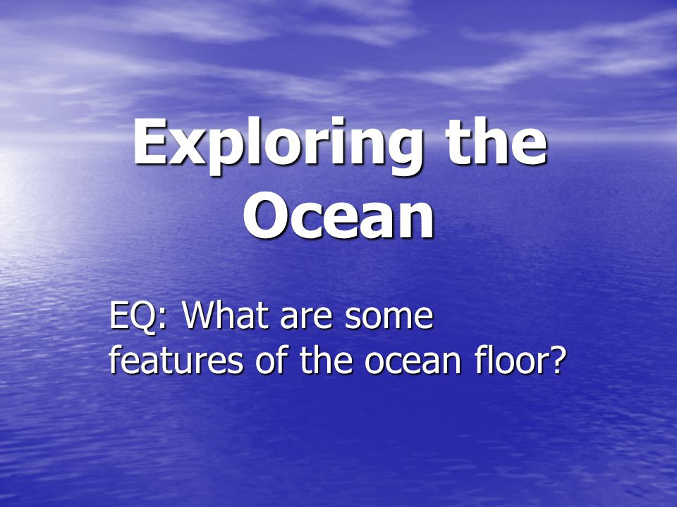 EQ: What are some features of the ocean floor