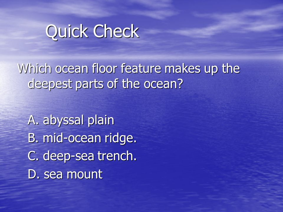 Quick Check Which ocean floor feature makes up the deepest parts of the ocean.