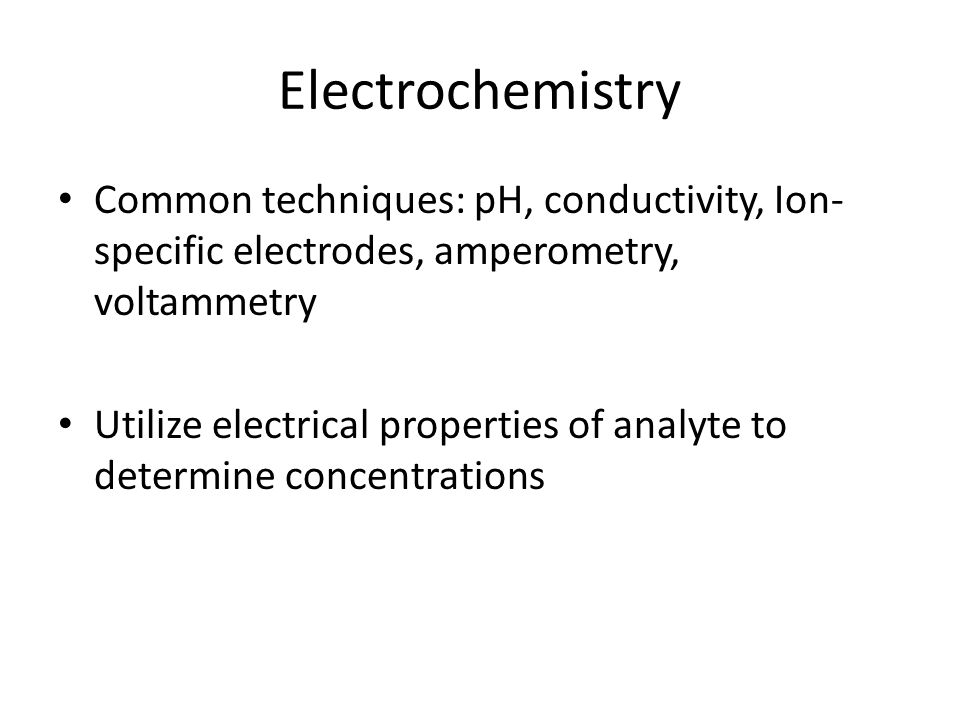 Electrochemistry Common techniques: pH, conductivity, Ion-specific electrodes, amperometry, voltammetry.