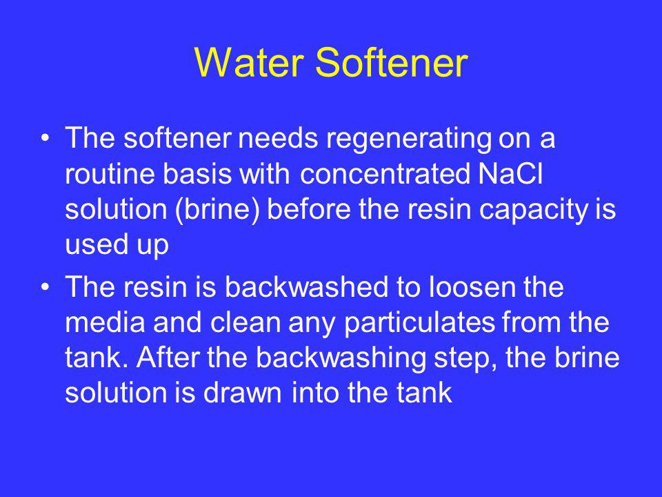 Water Softener The softener needs regenerating on a routine basis with concentrated NaCl solution (brine) before the resin capacity is used up.