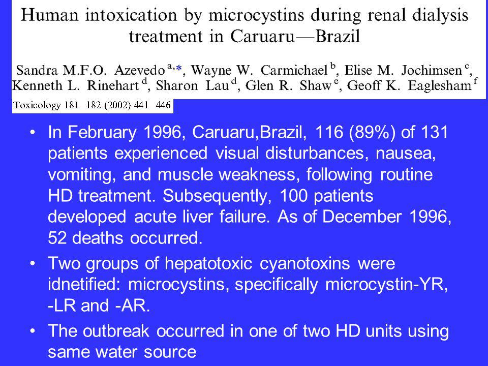 In February 1996, Caruaru,Brazil, 116 (89%) of 131 patients experienced visual disturbances, nausea, vomiting, and muscle weakness, following routine HD treatment. Subsequently, 100 patients developed acute liver failure. As of December 1996, 52 deaths occurred.