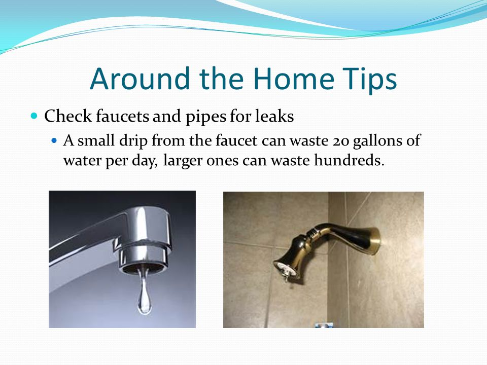 Around the Home Tips Check faucets and pipes for leaks