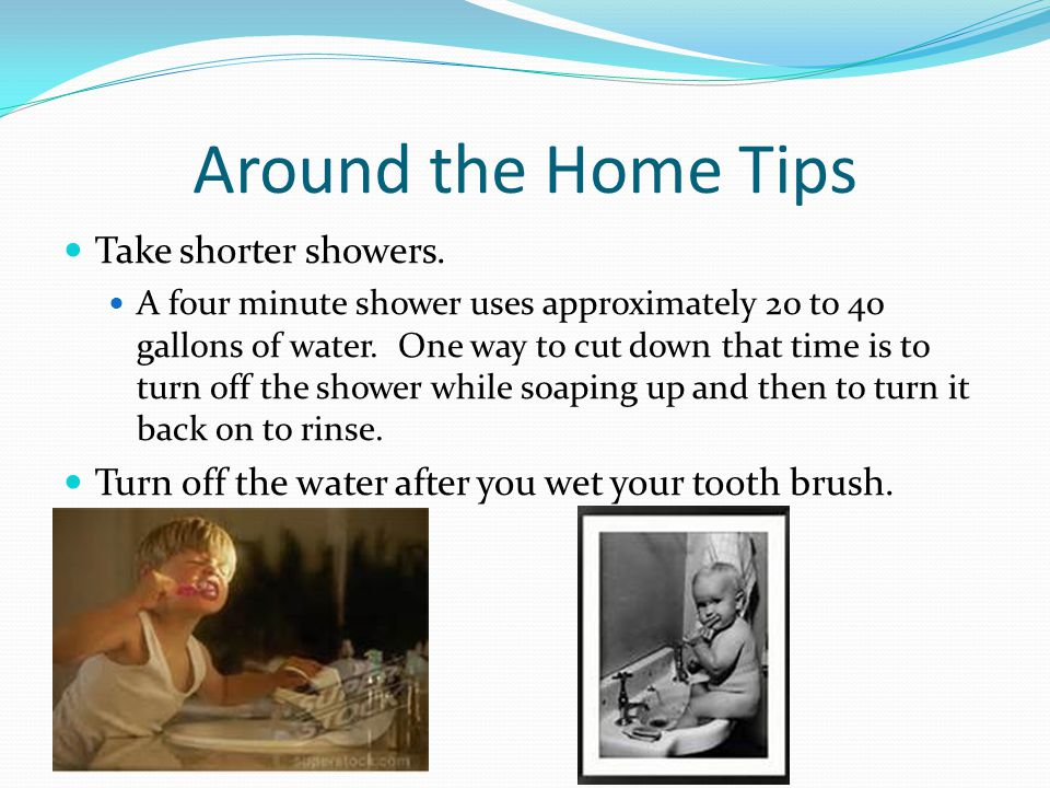 Around the Home Tips Take shorter showers.