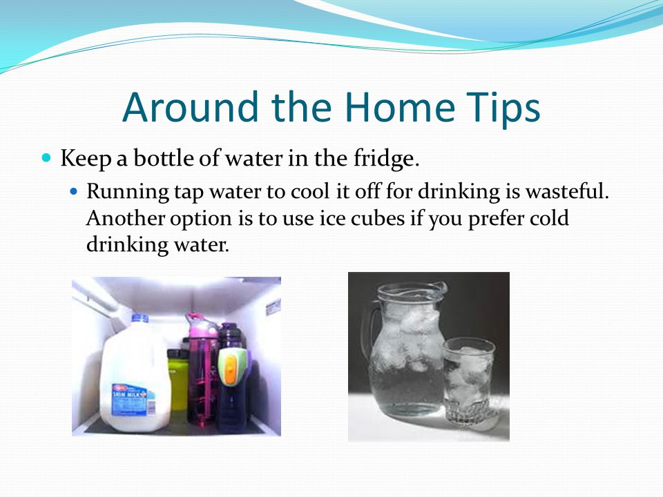 Around the Home Tips Keep a bottle of water in the fridge.