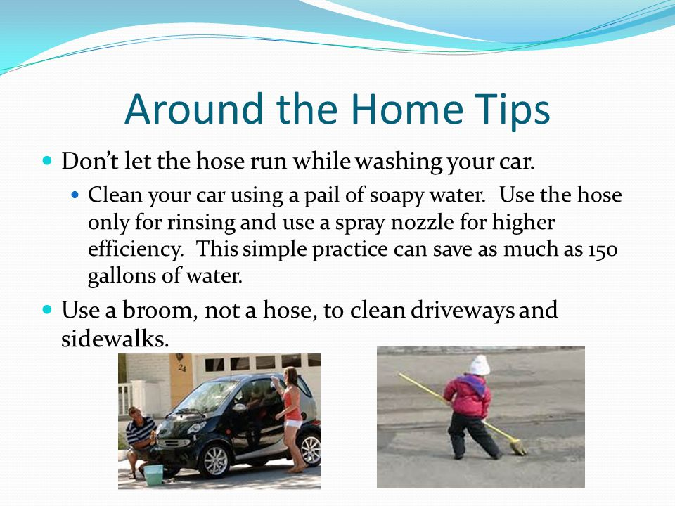 Around the Home Tips Don't let the hose run while washing your car.