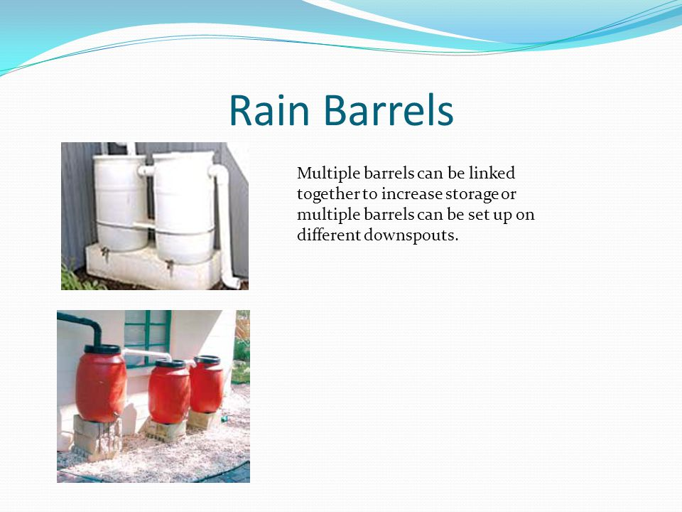 Rain Barrels Multiple barrels can be linked together to increase storage or multiple barrels can be set up on different downspouts.