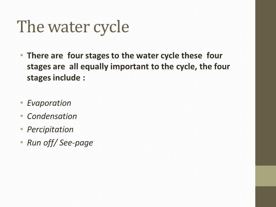 The water cycle There are four stages to the water cycle these four stages are all equally important to the cycle, the four stages include :