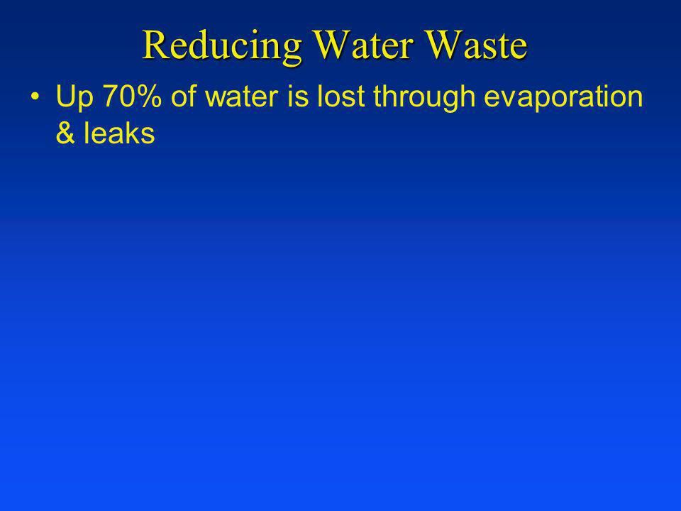 Reducing Water Waste Up 70% of water is lost through evaporation & leaks