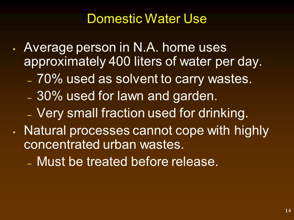 Domestic Water Use Average person in N.A. home uses approximately 400 liters of water per day. 70% used as solvent to carry wastes.