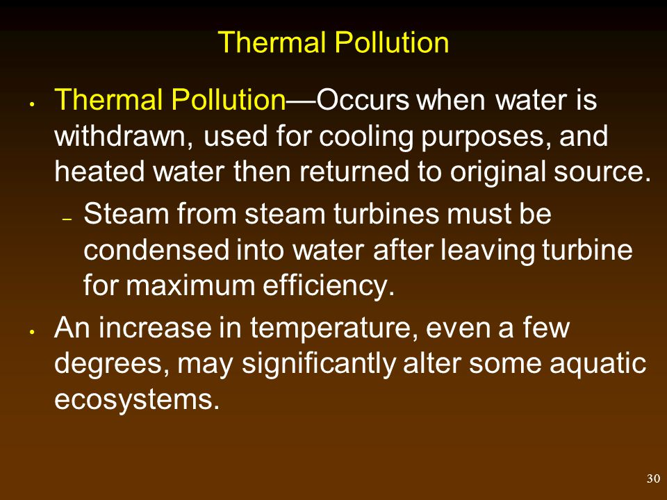 Thermal Pollution Thermal Pollution—Occurs when water is withdrawn, used for cooling purposes, and heated water then returned to original source.