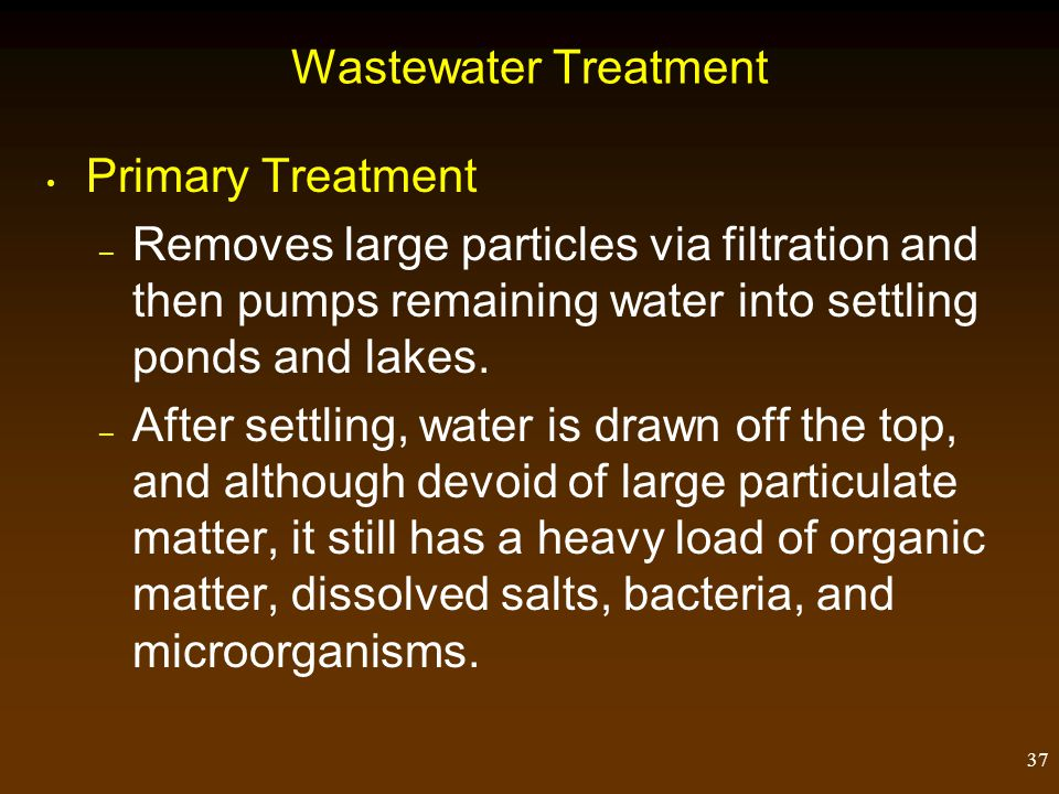 Wastewater Treatment Primary Treatment. Removes large particles via filtration and then pumps remaining water into settling ponds and lakes.