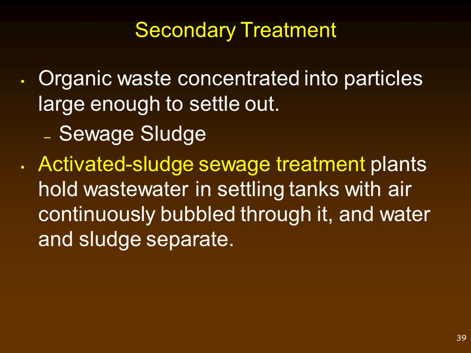 Secondary Treatment Organic waste concentrated into particles large enough to settle out. Sewage Sludge.