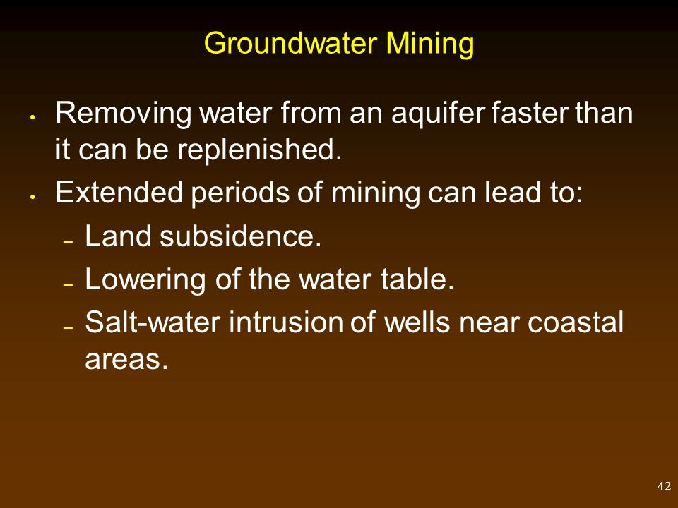 Groundwater Mining Removing water from an aquifer faster than it can be replenished. Extended periods of mining can lead to:
