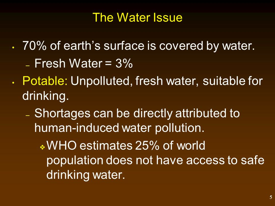 The Water Issue 70% of earth's surface is covered by water. Fresh Water = 3% Potable: Unpolluted, fresh water, suitable for drinking.
