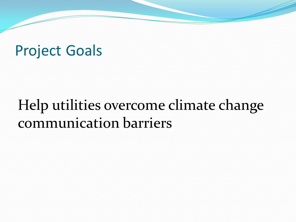 Project Goals Help utilities overcome climate change communication barriers