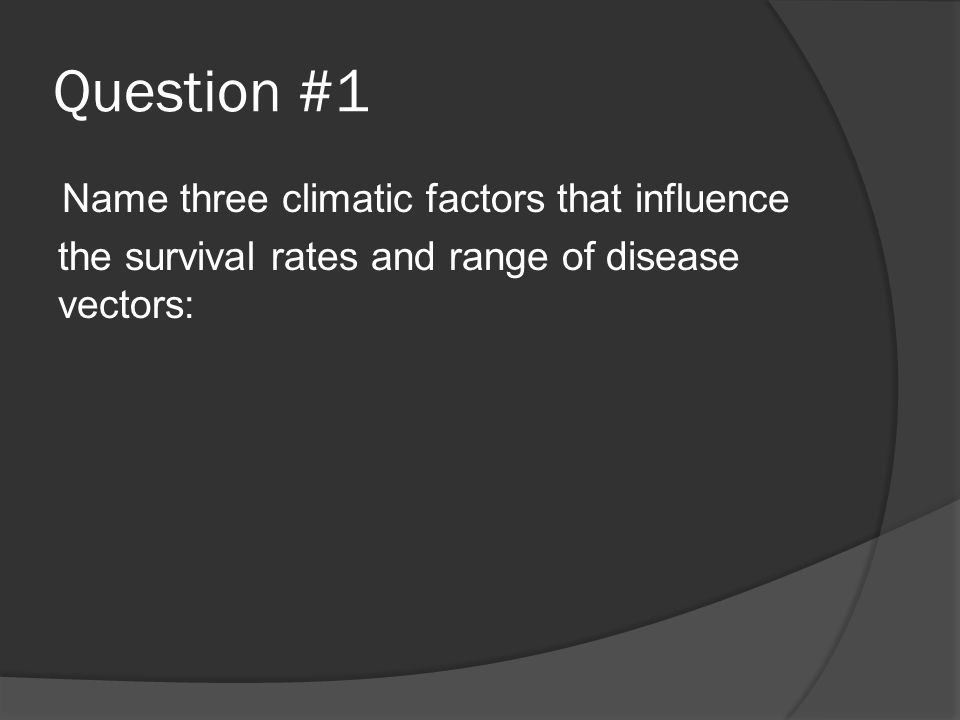 Question #1 Name three climatic factors that influence the survival rates and range of disease vectors: