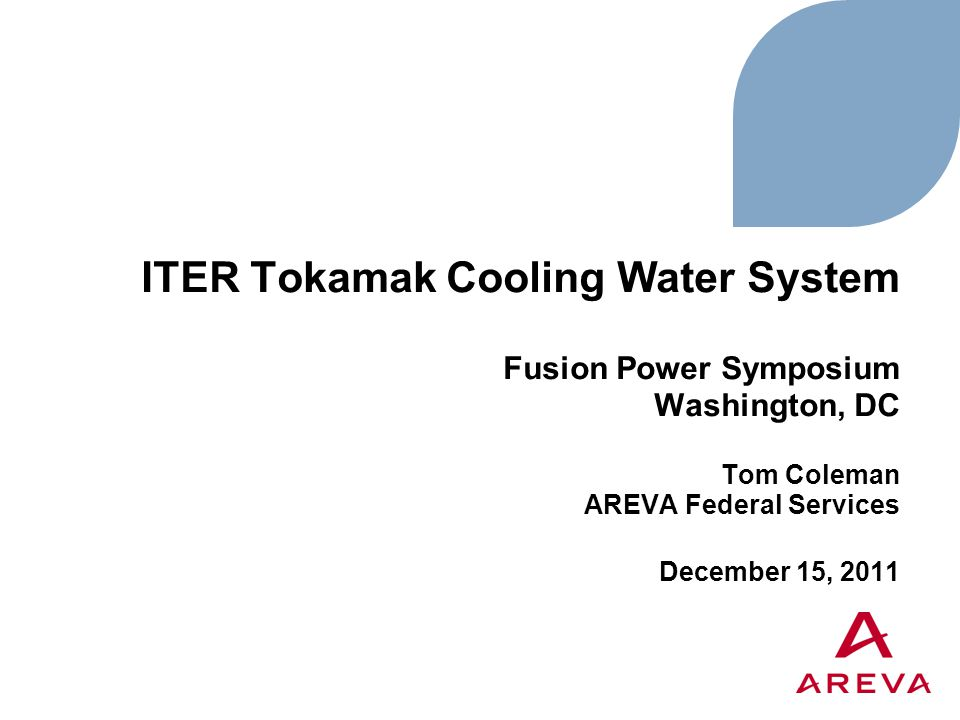 ITER Tokamak Cooling Water System Fusion Power Symposium Washington, DC Tom Coleman AREVA Federal Services December 15, 2011