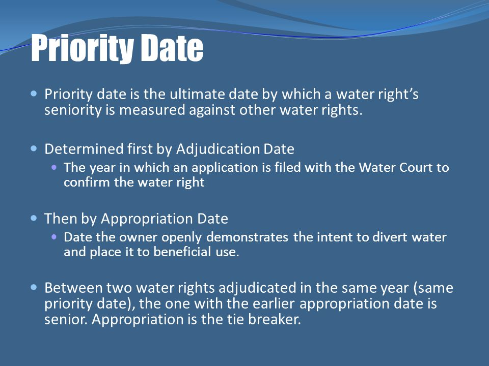 Priority Date Priority date is the ultimate date by which a water right's seniority is measured against other water rights.