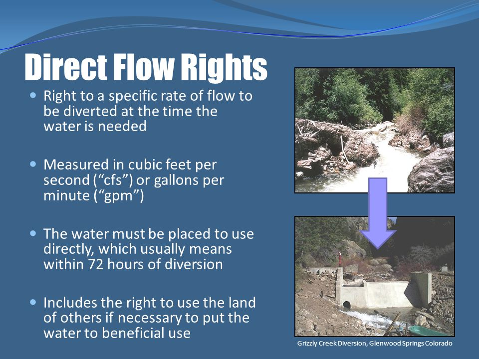 Direct Flow Rights Right to a specific rate of flow to be diverted at the time the water is needed.