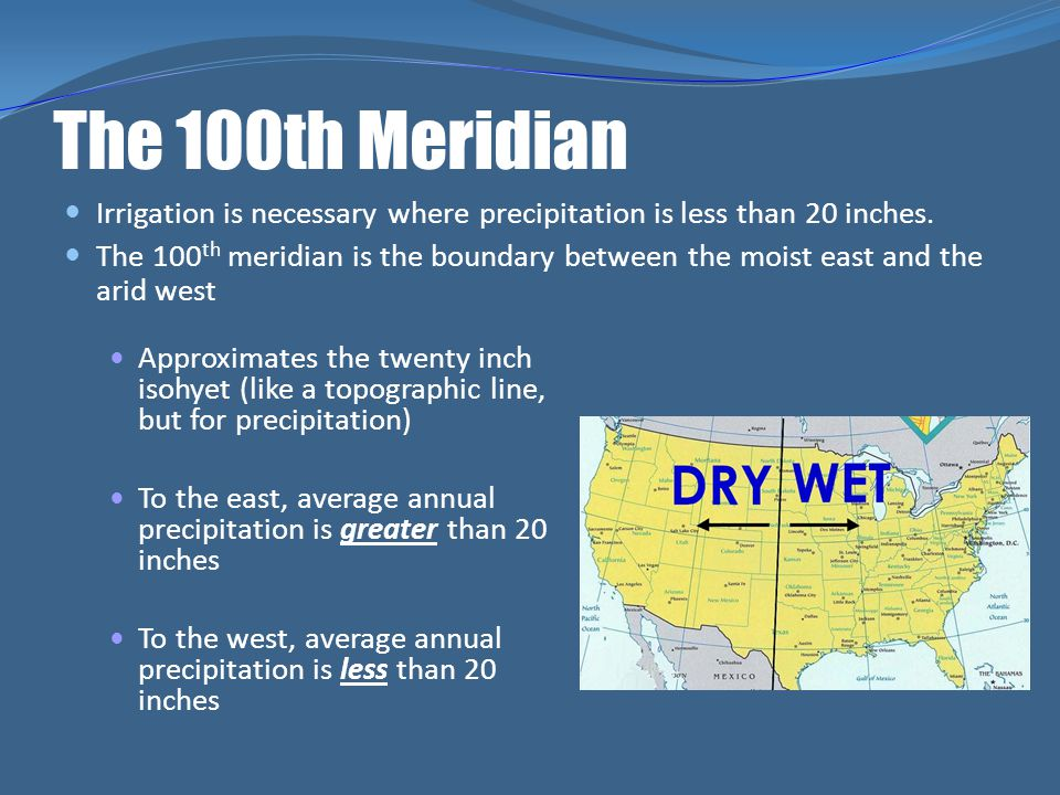 The 100th Meridian Irrigation is necessary where precipitation is less than 20 inches.