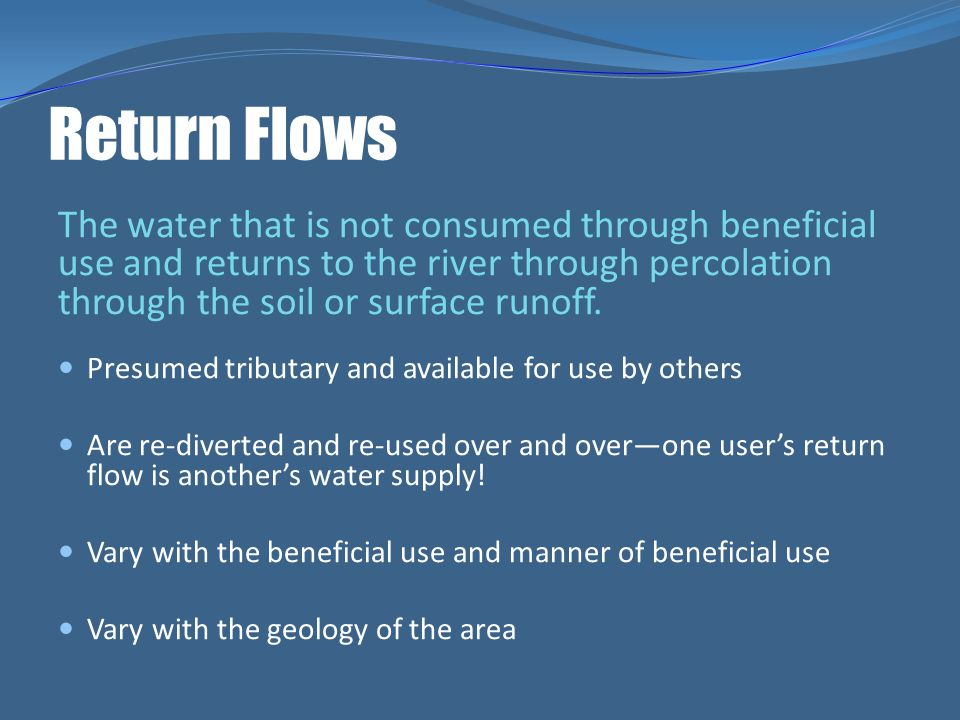Return Flows The water that is not consumed through beneficial use and returns to the river through percolation through the soil or surface runoff.