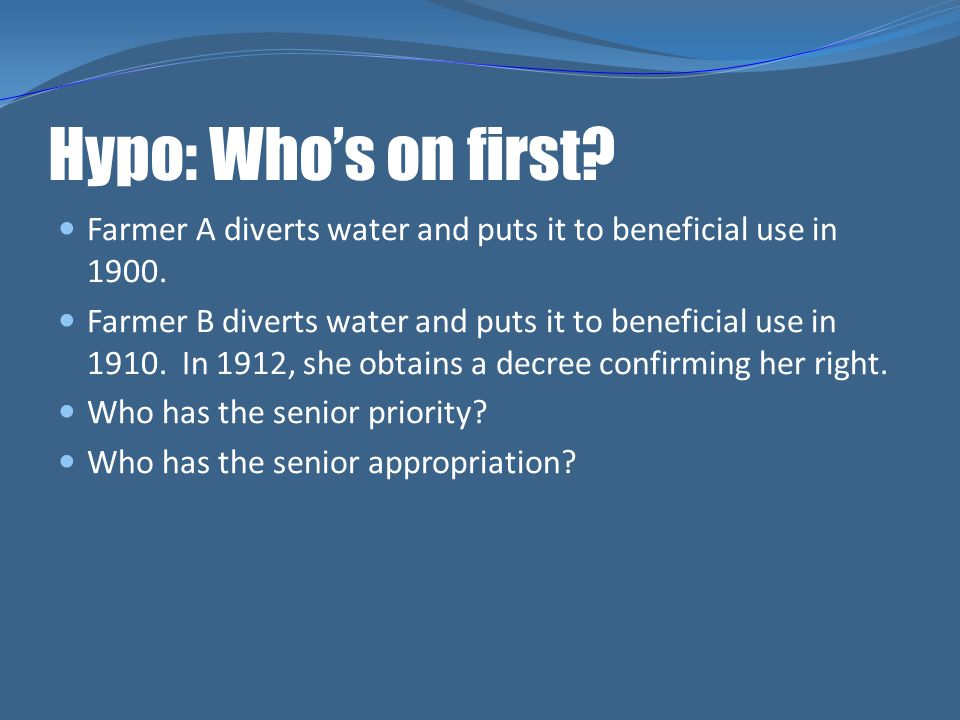 Hypo: Who's on first Farmer A diverts water and puts it to beneficial use in 1900.