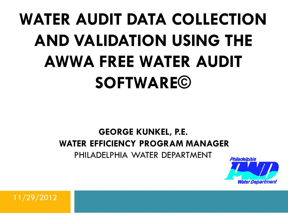 WATER AUDIT DATA COLLECTION AND VALIDATION USING THE Awwa free water audit software© George KUNKEL, P.E. WATER EFFICIENCY PROGRAM MANAGER PHILADELPHIA Water DEPARTMENT