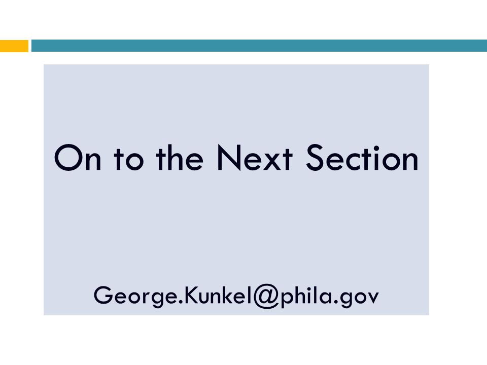On to the Next Section George.Kunkel@phila.gov