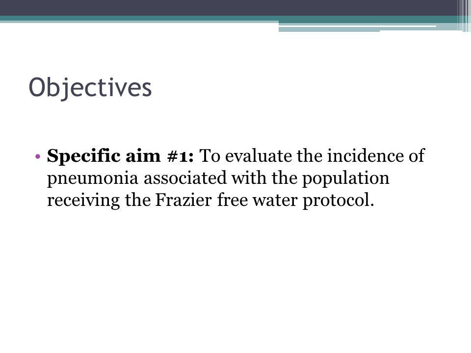 Objectives Specific aim #1: To evaluate the incidence of pneumonia associated with the population receiving the Frazier free water protocol.