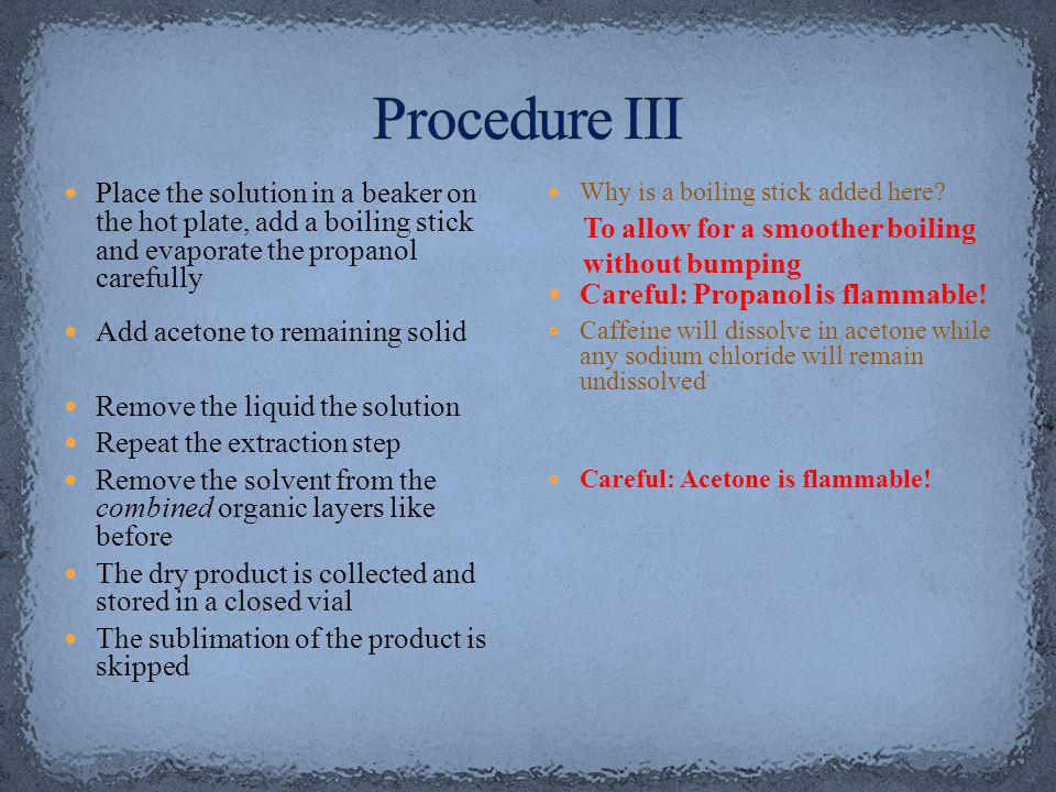 Procedure III Place the solution in a beaker on the hot plate, add a boiling stick and evaporate the propanol carefully.