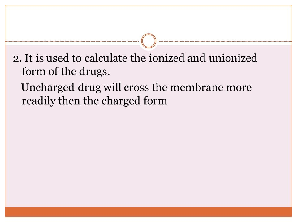 2. It is used to calculate the ionized and unionized form of the drugs