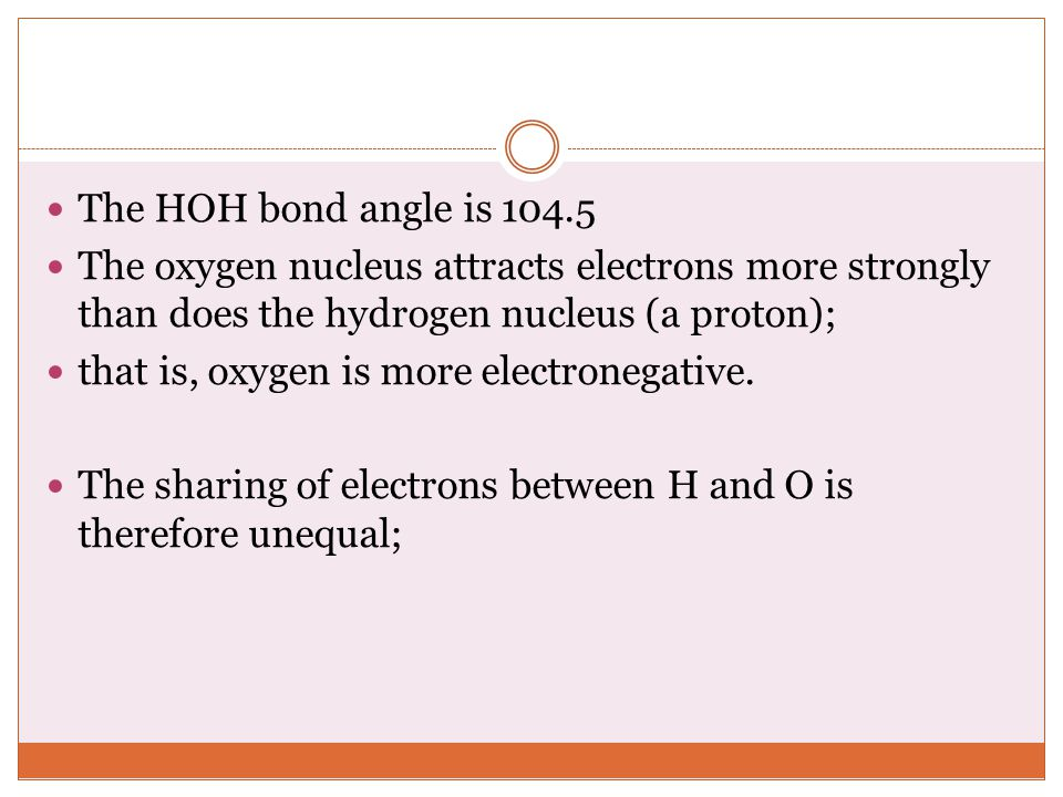 The HOH bond angle is 104.5 The oxygen nucleus attracts electrons more strongly than does the hydrogen nucleus (a proton);