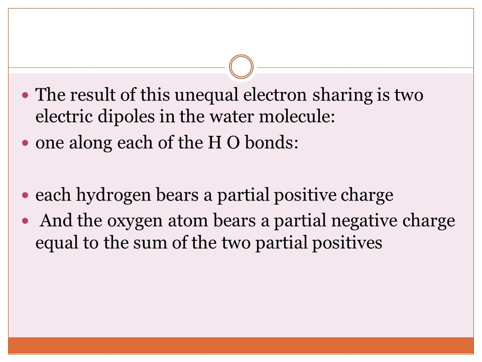 The result of this unequal electron sharing is two electric dipoles in the water molecule: