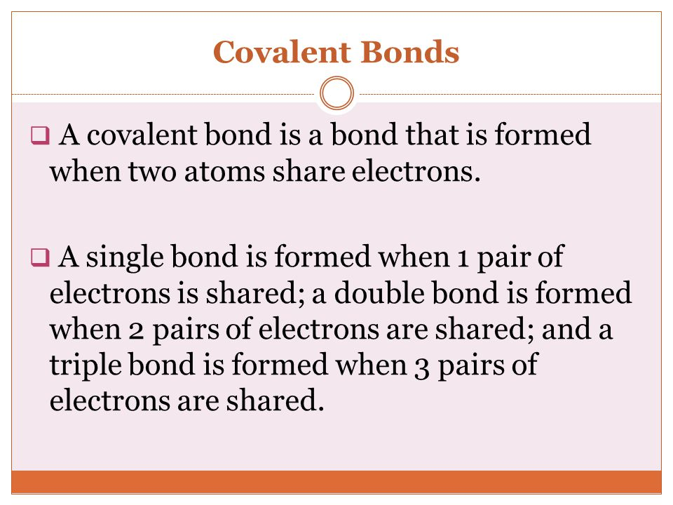 Covalent Bonds A covalent bond is a bond that is formed when two atoms share electrons.