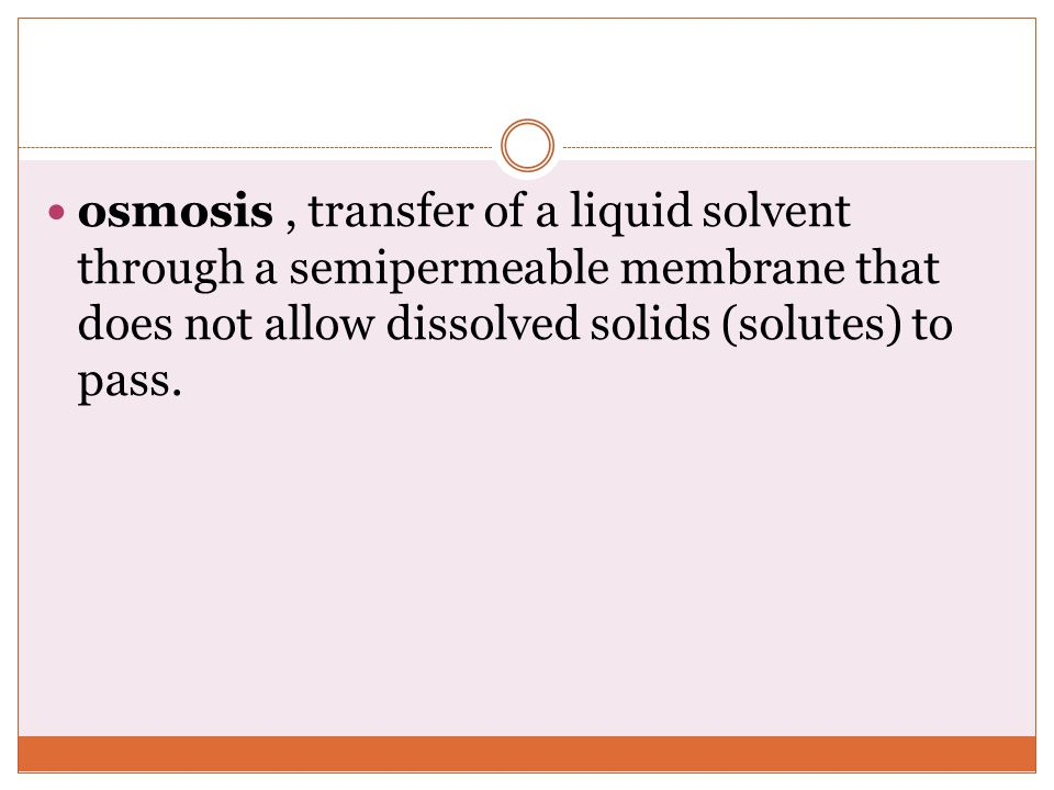 osmosis , transfer of a liquid solvent through a semipermeable membrane that does not allow dissolved solids (solutes) to pass.