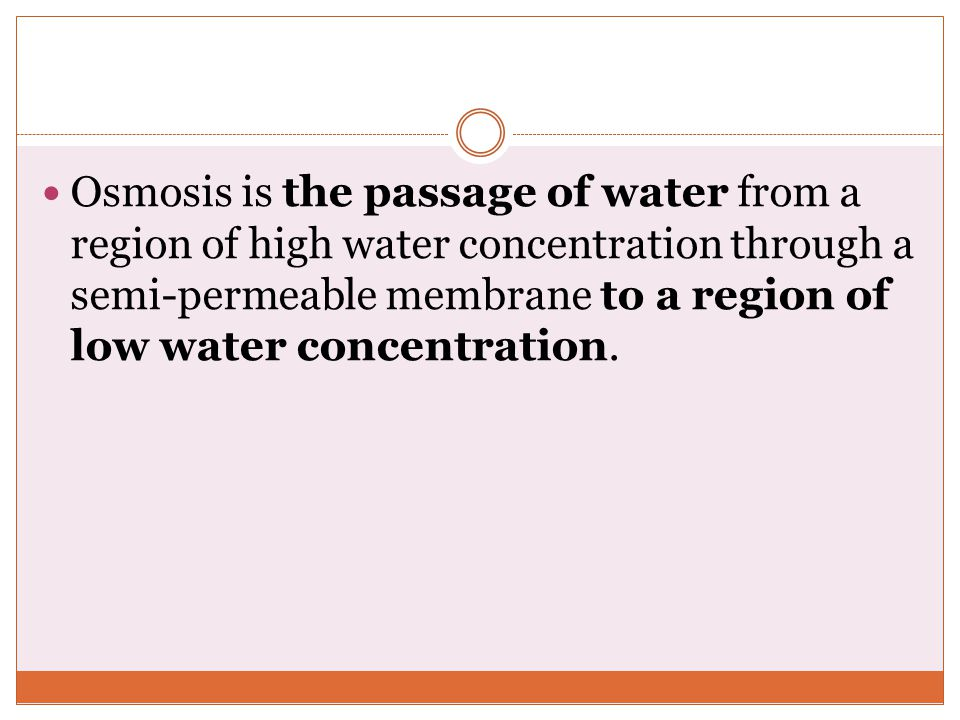 Osmosis is the passage of water from a region of high water concentration through a semi-permeable membrane to a region of low water concentration.