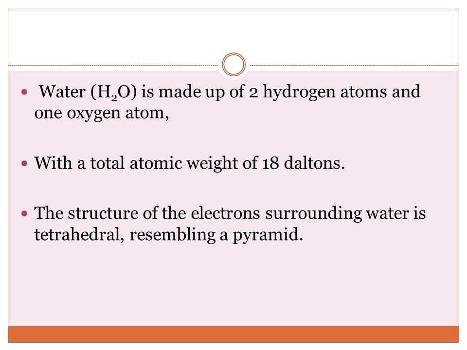 Water (H2O) is made up of 2 hydrogen atoms and one oxygen atom,