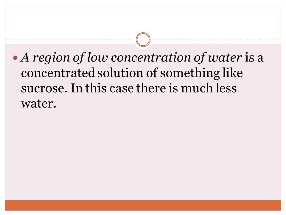 A region of low concentration of water is a concentrated solution of something like sucrose.
