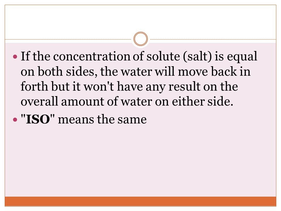 If the concentration of solute (salt) is equal on both sides, the water will move back in forth but it won t have any result on the overall amount of water on either side.
