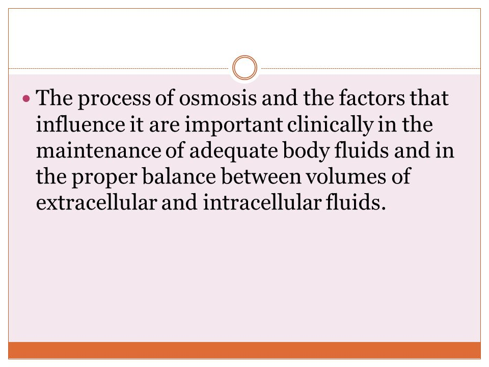 The process of osmosis and the factors that influence it are important clinically in the maintenance of adequate body fluids and in the proper balance between volumes of extracellular and intracellular fluids.