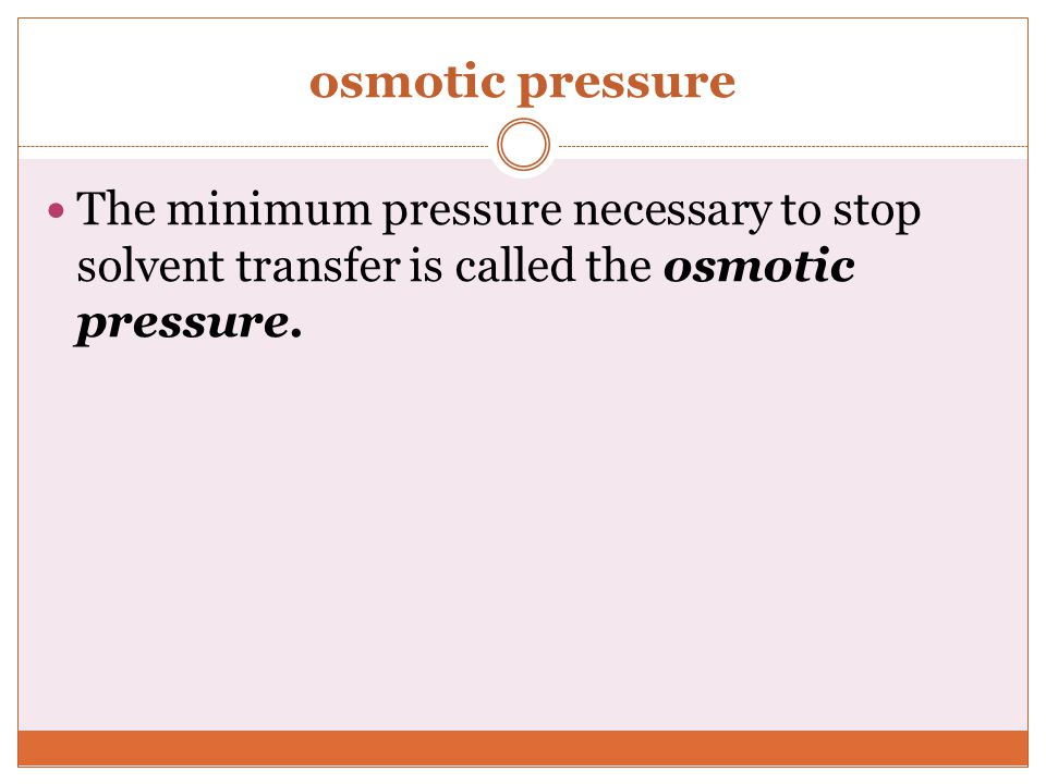 osmotic pressure The minimum pressure necessary to stop solvent transfer is called the osmotic pressure.