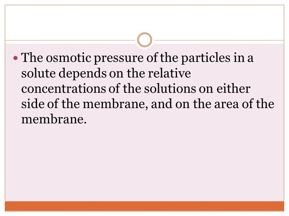 The osmotic pressure of the particles in a solute depends on the relative concentrations of the solutions on either side of the membrane, and on the area of the membrane.