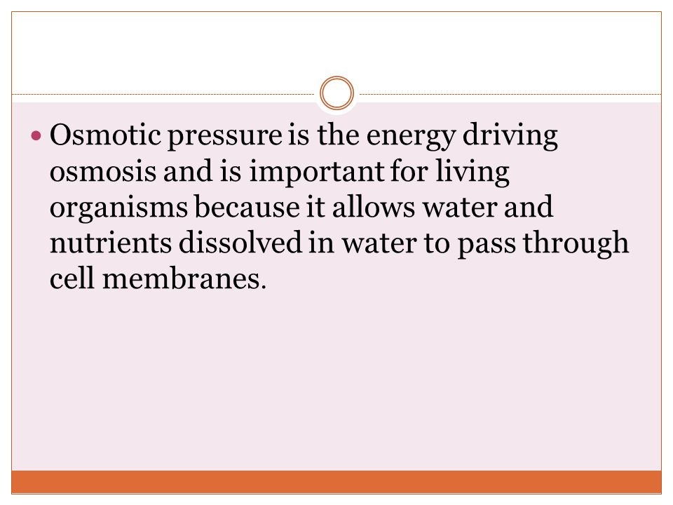 Osmotic pressure is the energy driving osmosis and is important for living organisms because it allows water and nutrients dissolved in water to pass through cell membranes.