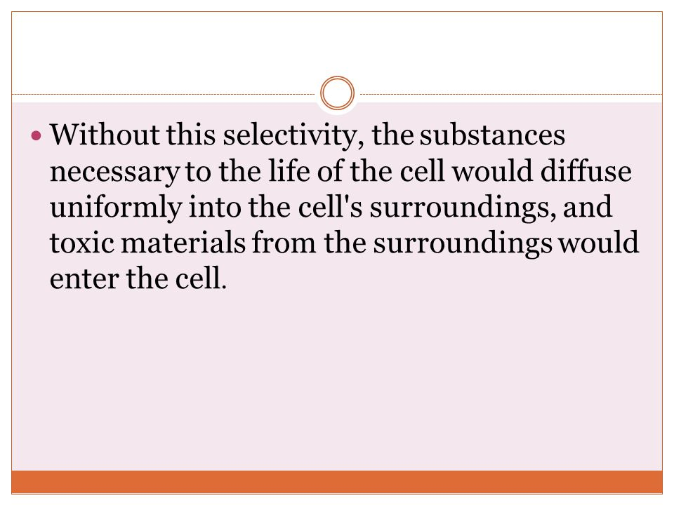 Without this selectivity, the substances necessary to the life of the cell would diffuse uniformly into the cell s surroundings, and toxic materials from the surroundings would enter the cell.