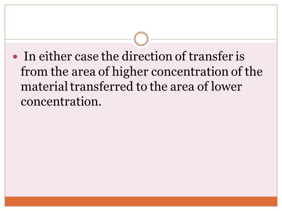 In either case the direction of transfer is from the area of higher concentration of the material transferred to the area of lower concentration.