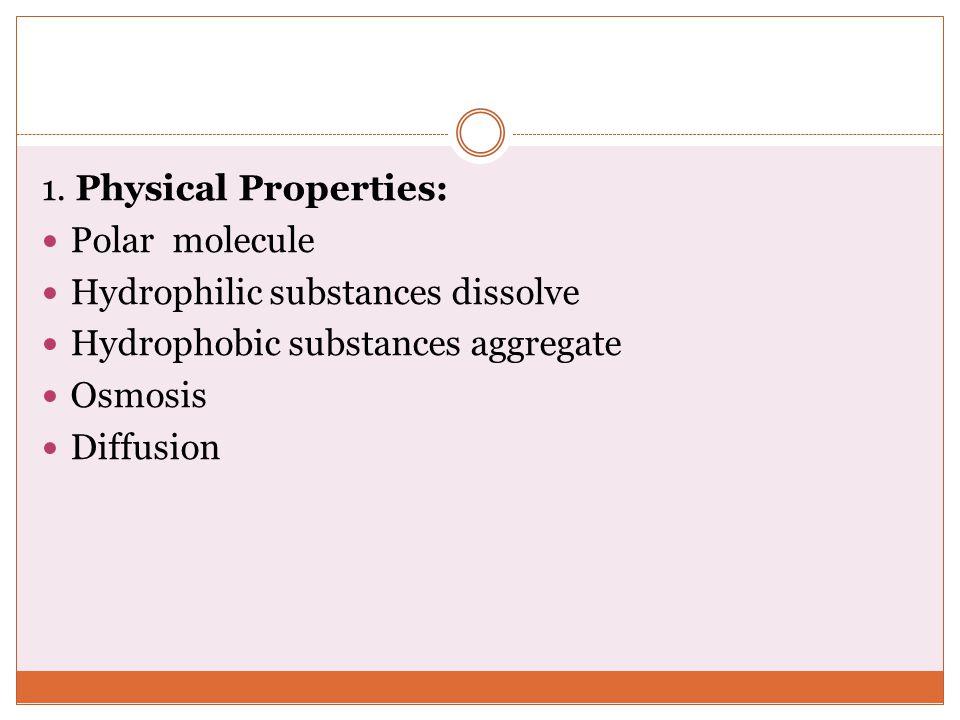 1. Physical Properties: Polar molecule. Hydrophilic substances dissolve. Hydrophobic substances aggregate.
