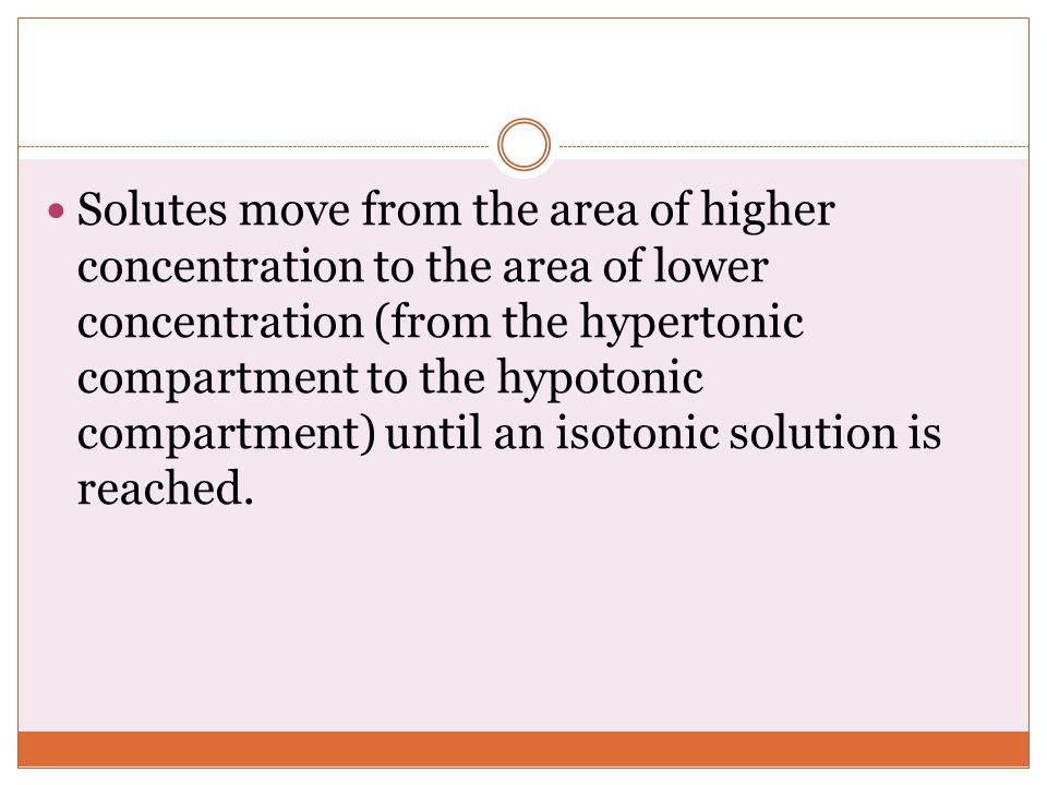 Solutes move from the area of higher concentration to the area of lower concentration (from the hypertonic compartment to the hypotonic compartment) until an isotonic solution is reached.