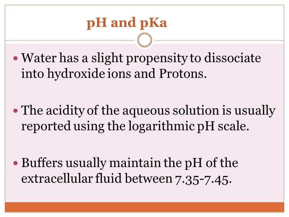 pH and pKa Water has a slight propensity to dissociate into hydroxide ions and Protons.